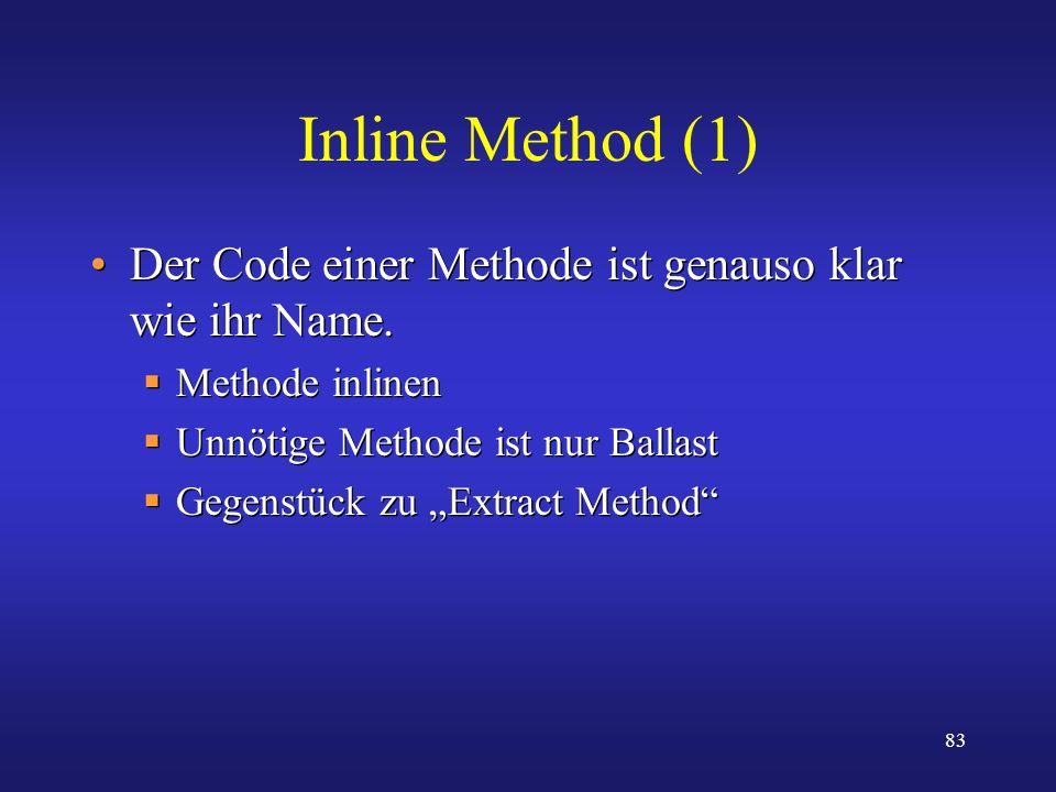 83 Inline Method (1) Der Code einer Methode ist genauso klar wie ihr Name. Methode inlinen Unnötige Methode ist nur Ballast Gegenstück zu Extract Meth