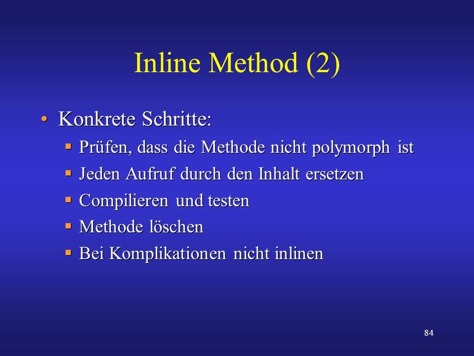 84 Inline Method (2) Konkrete Schritte: Prüfen, dass die Methode nicht polymorph ist Jeden Aufruf durch den Inhalt ersetzen Compilieren und testen Met