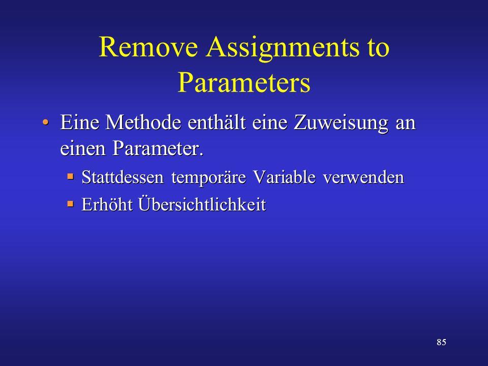 85 Remove Assignments to Parameters Eine Methode enthält eine Zuweisung an einen Parameter. Stattdessen temporäre Variable verwenden Erhöht Übersichtl