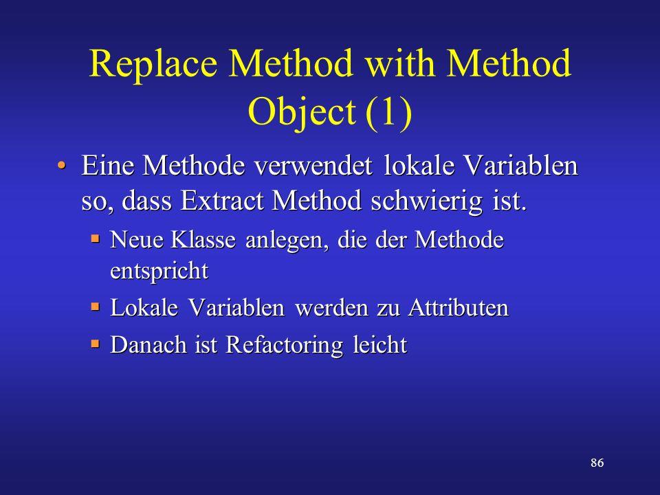 86 Replace Method with Method Object (1) Eine Methode verwendet lokale Variablen so, dass Extract Method schwierig ist. Neue Klasse anlegen, die der M