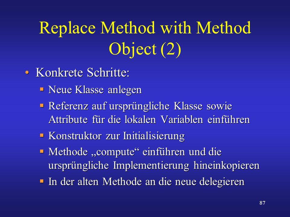 87 Replace Method with Method Object (2) Konkrete Schritte: Neue Klasse anlegen Referenz auf ursprüngliche Klasse sowie Attribute für die lokalen Vari