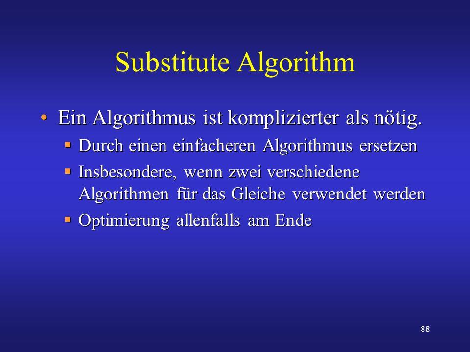 88 Substitute Algorithm Ein Algorithmus ist komplizierter als nötig. Durch einen einfacheren Algorithmus ersetzen Insbesondere, wenn zwei verschiedene