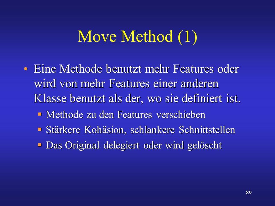 89 Move Method (1) Eine Methode benutzt mehr Features oder wird von mehr Features einer anderen Klasse benutzt als der, wo sie definiert ist. Methode