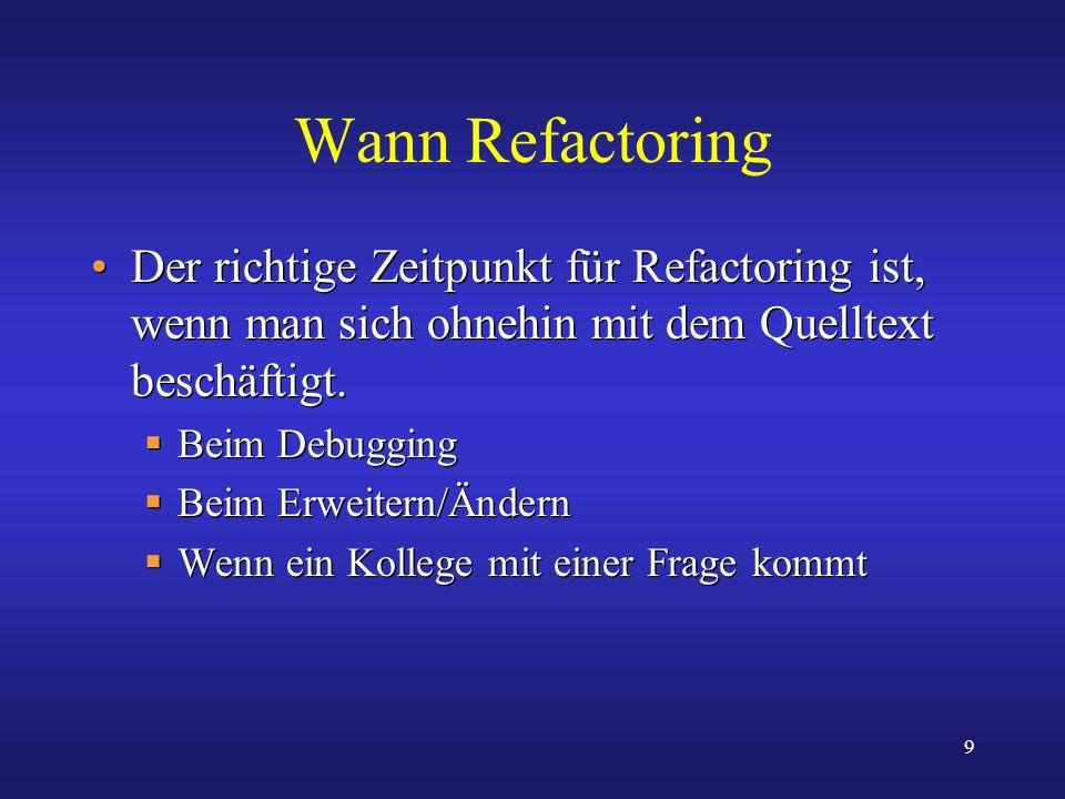 9 Wann Refactoring Der richtige Zeitpunkt für Refactoring ist, wenn man sich ohnehin mit dem Quelltext beschäftigt. Beim Debugging Beim Erweitern/Ände
