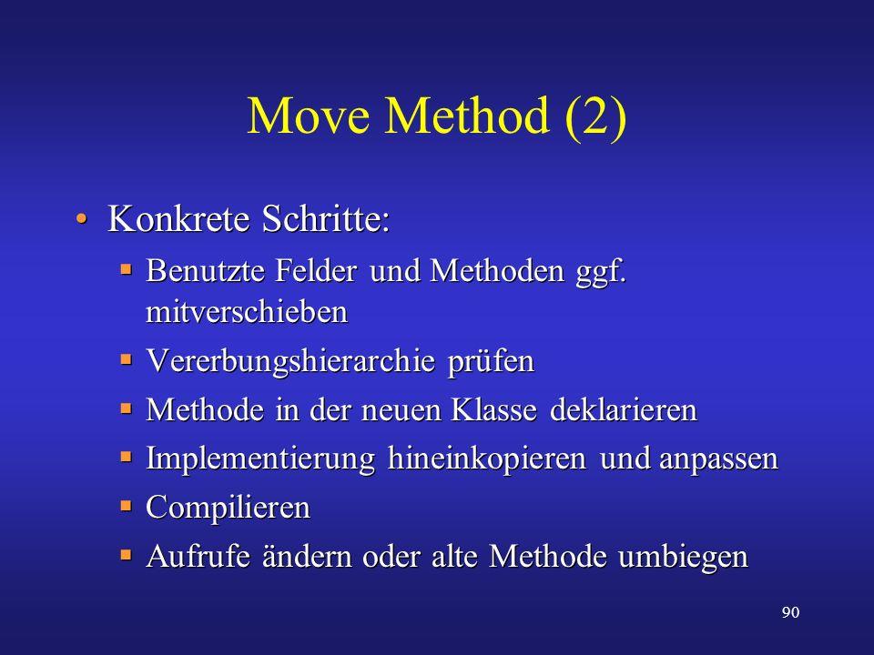 90 Move Method (2) Konkrete Schritte: Benutzte Felder und Methoden ggf. mitverschieben Vererbungshierarchie prüfen Methode in der neuen Klasse deklari