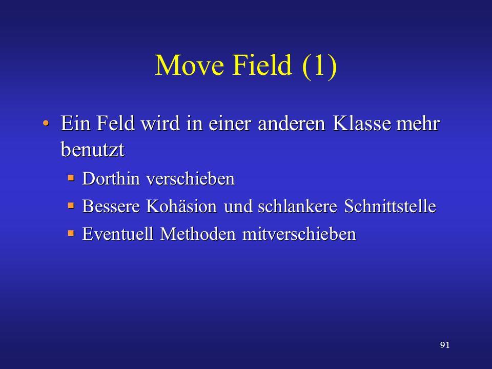 91 Move Field (1) Ein Feld wird in einer anderen Klasse mehr benutzt Dorthin verschieben Bessere Kohäsion und schlankere Schnittstelle Eventuell Metho