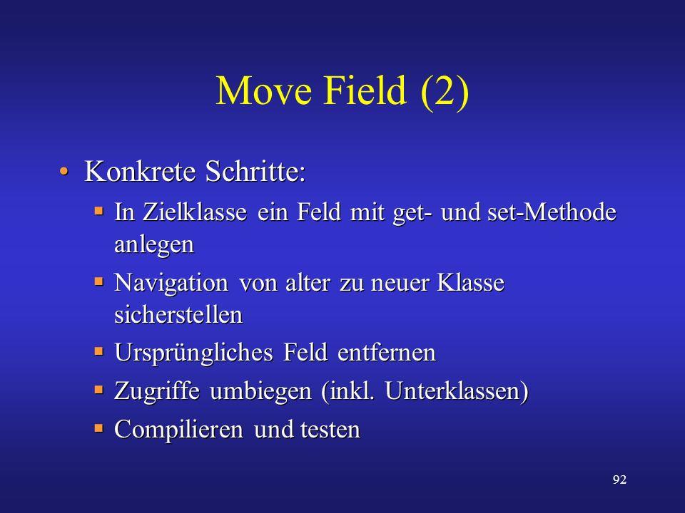 92 Move Field (2) Konkrete Schritte: In Zielklasse ein Feld mit get- und set-Methode anlegen Navigation von alter zu neuer Klasse sicherstellen Ursprü