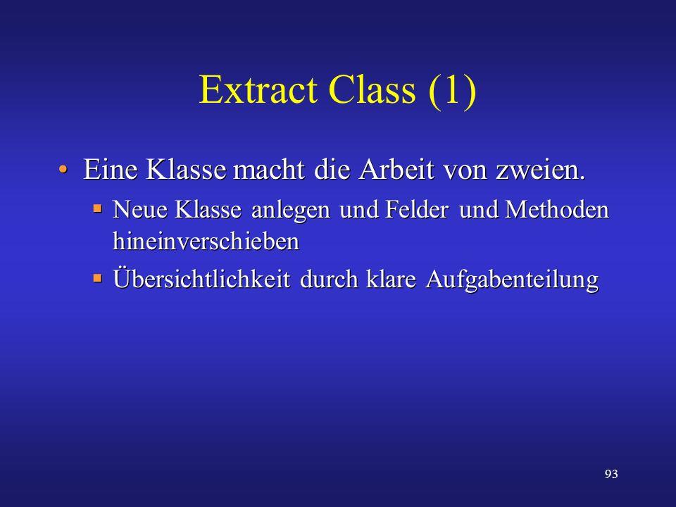93 Extract Class (1) Eine Klasse macht die Arbeit von zweien. Neue Klasse anlegen und Felder und Methoden hineinverschieben Übersichtlichkeit durch kl