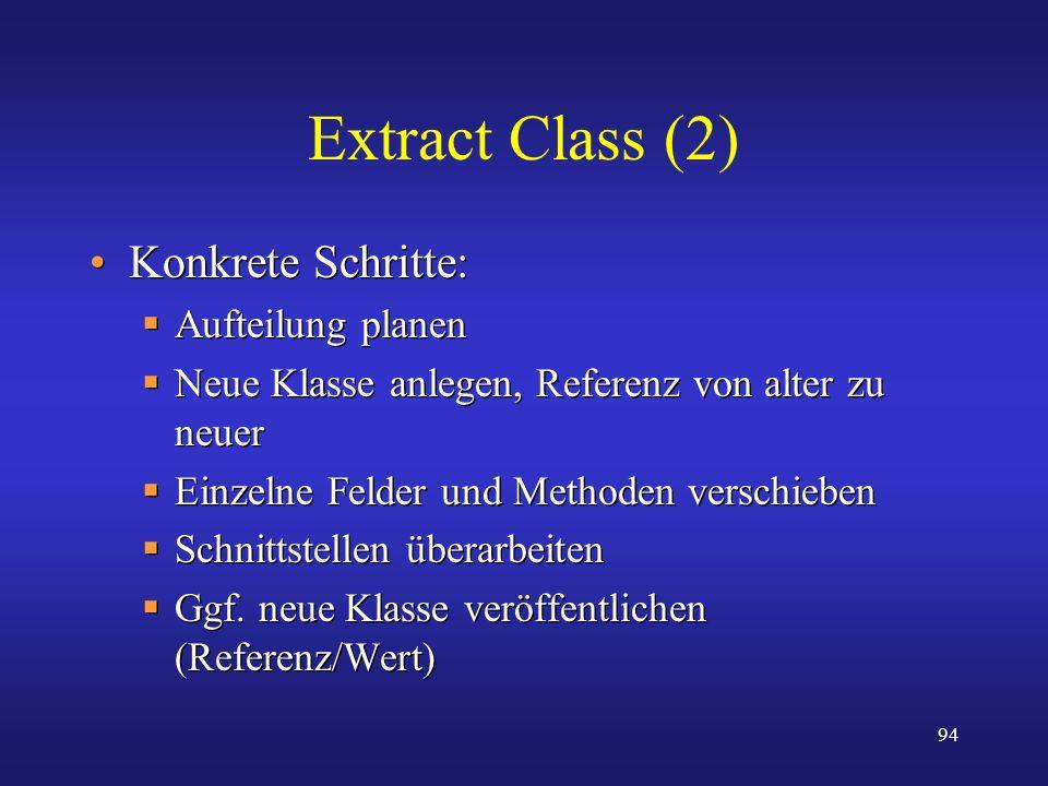 94 Extract Class (2) Konkrete Schritte: Aufteilung planen Neue Klasse anlegen, Referenz von alter zu neuer Einzelne Felder und Methoden verschieben Sc