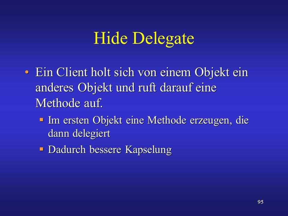 95 Hide Delegate Ein Client holt sich von einem Objekt ein anderes Objekt und ruft darauf eine Methode auf. Im ersten Objekt eine Methode erzeugen, di