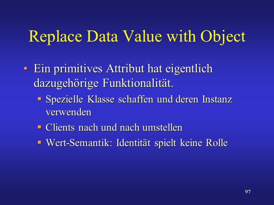 97 Replace Data Value with Object Ein primitives Attribut hat eigentlich dazugehörige Funktionalität. Spezielle Klasse schaffen und deren Instanz verw