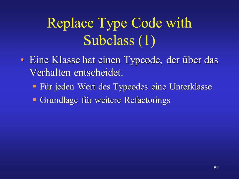 98 Replace Type Code with Subclass (1) Eine Klasse hat einen Typcode, der über das Verhalten entscheidet. Für jeden Wert des Typcodes eine Unterklasse