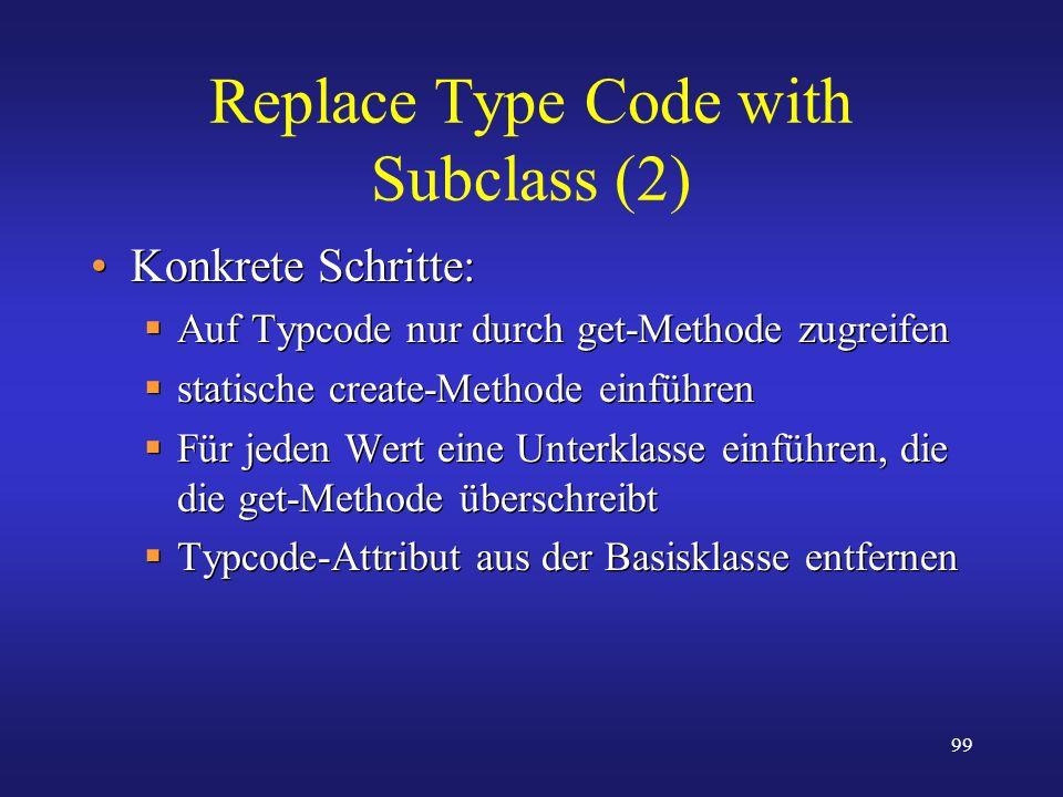 99 Replace Type Code with Subclass (2) Konkrete Schritte: Auf Typcode nur durch get-Methode zugreifen statische create-Methode einführen Für jeden Wer