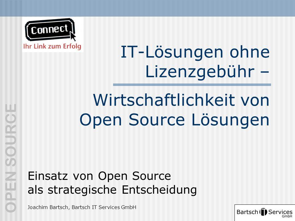 OPEN SOURCE IT-Lösungen ohne Lizenzgebühr – Wirtschaftlichkeit von Open Source Lösungen Einsatz von Open Source als strategische Entscheidung Joachim Bartsch, Bartsch IT Services GmbH