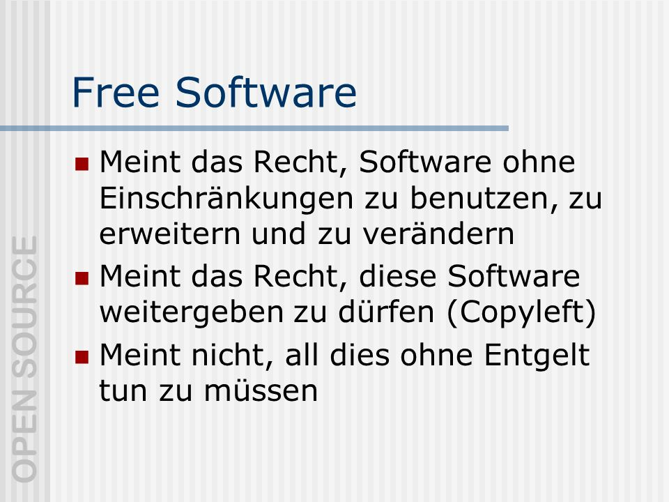 OPEN SOURCE Free Software Meint das Recht, Software ohne Einschränkungen zu benutzen, zu erweitern und zu verändern Meint das Recht, diese Software weitergeben zu dürfen (Copyleft) Meint nicht, all dies ohne Entgelt tun zu müssen