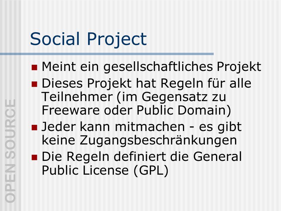 OPEN SOURCE Social Project Meint ein gesellschaftliches Projekt Dieses Projekt hat Regeln für alle Teilnehmer (im Gegensatz zu Freeware oder Public Domain) Jeder kann mitmachen - es gibt keine Zugangsbeschränkungen Die Regeln definiert die General Public License (GPL)