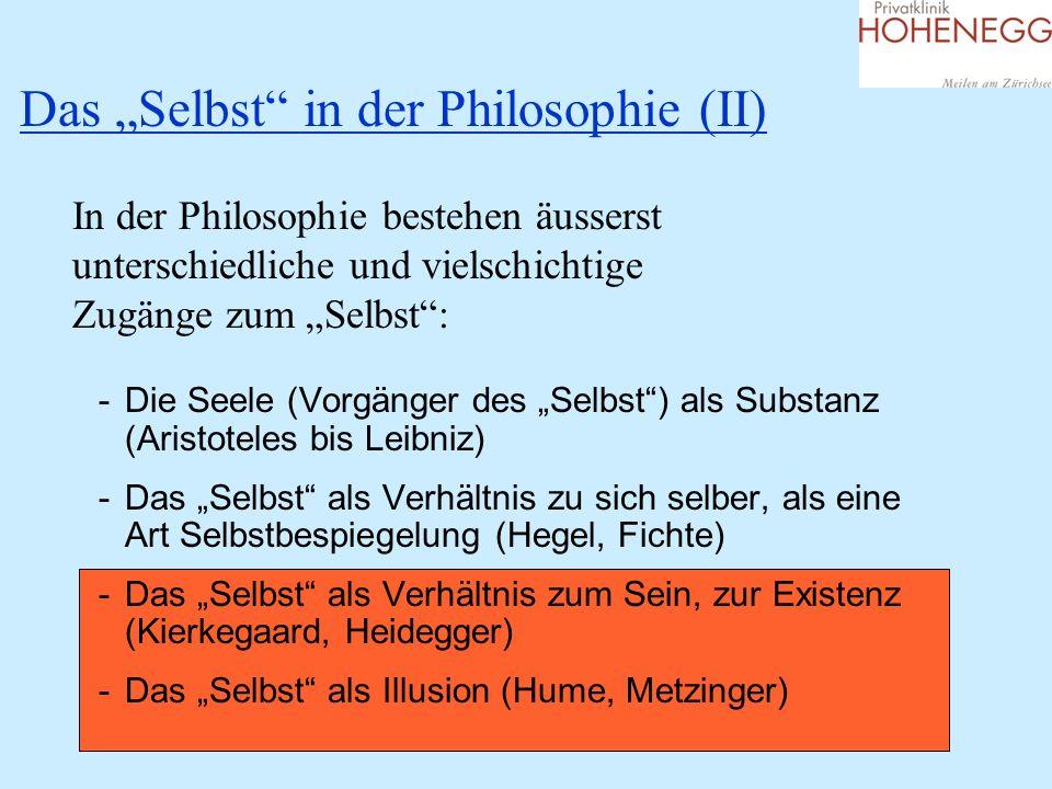 Das Selbst in der Philosophie (II) In der Philosophie bestehen äusserst unterschiedliche und vielschichtige Zugänge zum Selbst: -Die Seele (Vorgänger