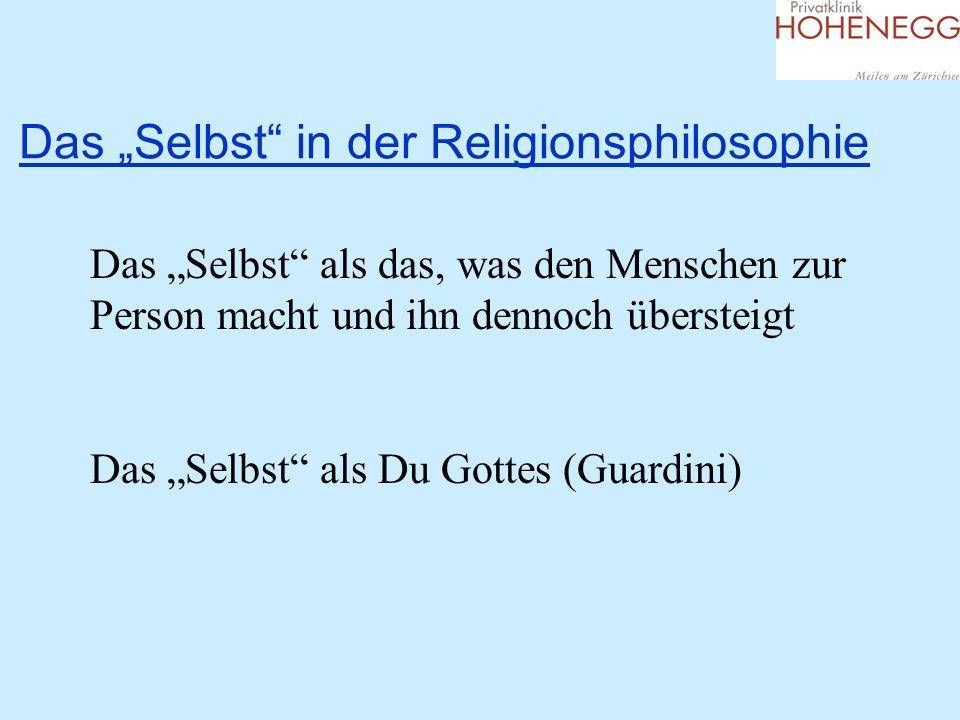 Das Selbst in der Religionsphilosophie Das Selbst als das, was den Menschen zur Person macht und ihn dennoch übersteigt Das Selbst als Du Gottes (Guardini)
