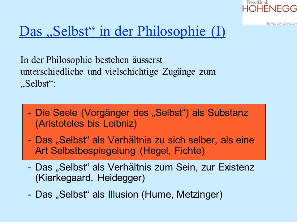 Das Selbst in der Philosophie (I) In der Philosophie bestehen äusserst unterschiedliche und vielschichtige Zugänge zum Selbst: -Die Seele (Vorgänger d