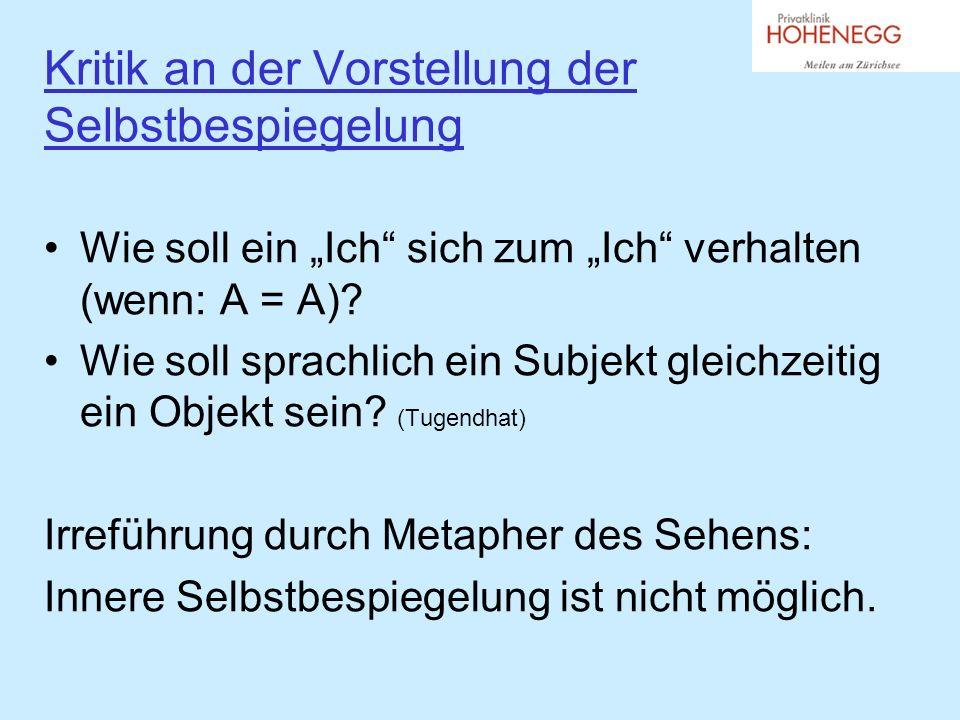 Kritik an der Vorstellung der Selbstbespiegelung Wie soll ein Ich sich zum Ich verhalten (wenn: A = A).