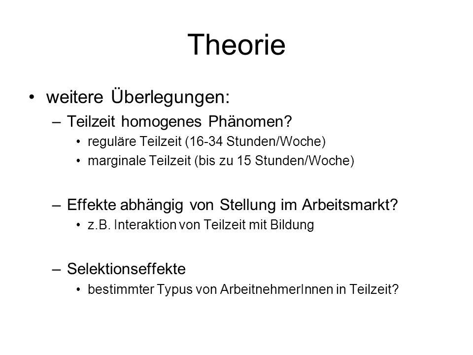 Theorie weitere Überlegungen: –Teilzeit homogenes Phänomen? reguläre Teilzeit (16-34 Stunden/Woche) marginale Teilzeit (bis zu 15 Stunden/Woche) –Effe