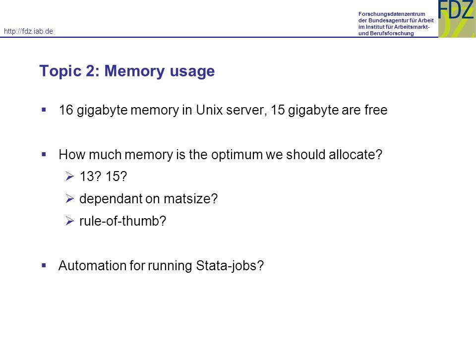 http://fdz.iab.de Forschungsdatenzentrum der Bundesagentur für Arbeit im Institut für Arbeitsmarkt- und Berufsforschung Topic 2: Memory usage 16 gigabyte memory in Unix server, 15 gigabyte are free How much memory is the optimum we should allocate.