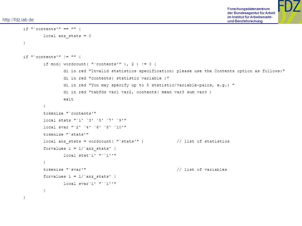 http://fdz.iab.de Forschungsdatenzentrum der Bundesagentur für Arbeit im Institut für Arbeitsmarkt- und Berufsforschung if `contents == { local anz_stats = 0 } if `contents != { if mod( wordcount( `contents ), 2 ) != 0 { di in red Invalid statistics specification; please use the Contents option as follows: di in red contents( statistic variable ) di in red You may specify up to 5 statistic/variable-pairs, e.g.: di in red tabfdz var1 var2, contents( mean var3 sum var4 ) exit } tokenize `contents local stats `1 `3 `5 `7 `9 local svar `2 `4 `6 `8 `10 tokenize `stats local anz_stats = wordcount( `stats ) // list of statistics forvalues i = 1/`anz_stats { local stat`i ``i } tokenize `svar // list of variables forvalues i = 1/`anz_stats { local svar`i ``i }
