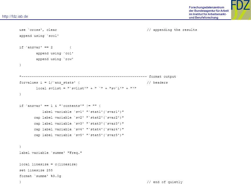 http://fdz.iab.de Forschungsdatenzentrum der Bundesagentur für Arbeit im Institut für Arbeitsmarkt- und Berufsforschung use `cross , clear // appending the results append using `scol if `anzvar == 2 { append using `col append using `row } *------------------------------------------------------------ format output forvalues i = 1/`anz_stats { // headers local svlist = `svlist + ` + sv`i + } if `anzvar == 1 & `contents != { label variable `sv1 `stat1 (`svar1 ) cap label variable `sv2 `stat2 (`svar2 ) cap label variable `sv3 `stat3 (`svar3 ) cap label variable `sv4 `stat4 (`svar4 ) cap label variable `sv5 `stat5 (`svar5 ) } label variable `summe Freq. local linesize = c(linesize) set linesize 255 format `summe %9.0g } // end of quietly