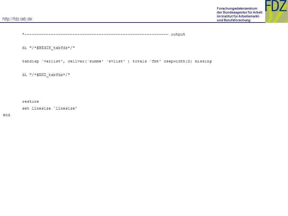http://fdz.iab.de Forschungsdatenzentrum der Bundesagentur für Arbeit im Institut für Arbeitsmarkt- und Berufsforschung *------------------------------------------------------------ output di /*§BEGIN_tabfdz*/ tabdisp `varlist , cellvar(`summe `svlist ) totals `fmt csepwidth(2) missing di /*§END_tabfdz*/ restore set linesize `linesize end