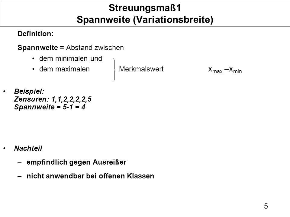 5 Streuungsmaß1 Spannweite (Variationsbreite) Definition: Spannweite = Abstand zwischen dem minimalen und dem maximalen Merkmalswert x max –x min Beispiel: Zensuren: 1,1,2,2,2,2,5 Spannweite = 5-1 = 4 Nachteil –empfindlich gegen Ausreißer –nicht anwendbar bei offenen Klassen