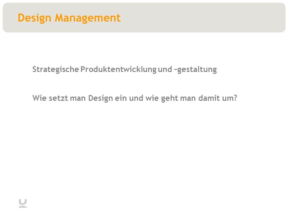 Design Management Strategische Produktentwicklung und –gestaltung Wie setzt man Design ein und wie geht man damit um