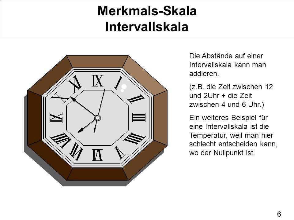 6 Merkmals-Skala Intervallskala Die Abstände auf einer Intervallskala kann man addieren. (z.B. die Zeit zwischen 12 und 2Uhr + die Zeit zwischen 4 und