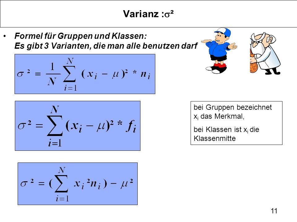 11 Varianz : ² Formel für Gruppen und Klassen: Es gibt 3 Varianten, die man alle benutzen darf bei Gruppen bezeichnet x i das Merkmal, bei Klassen ist
