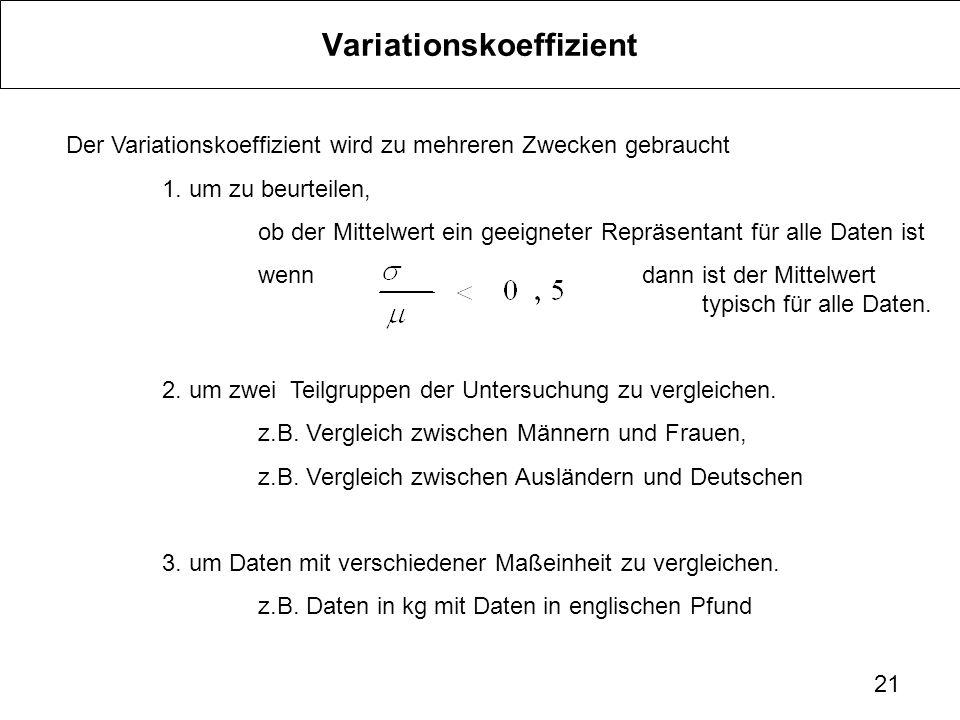 21 Variationskoeffizient Der Variationskoeffizient wird zu mehreren Zwecken gebraucht 1. um zu beurteilen, ob der Mittelwert ein geeigneter Repräsenta