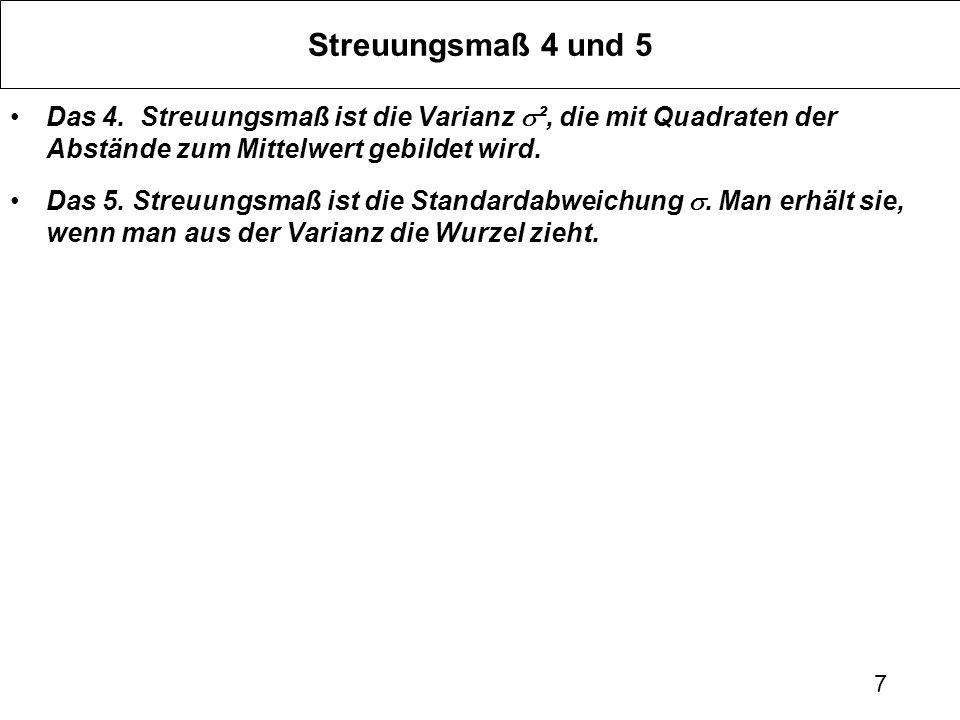 7 Streuungsmaß 4 und 5 Das 4. Streuungsmaß ist die Varianz ², die mit Quadraten der Abstände zum Mittelwert gebildet wird. Das 5. Streuungsmaß ist die