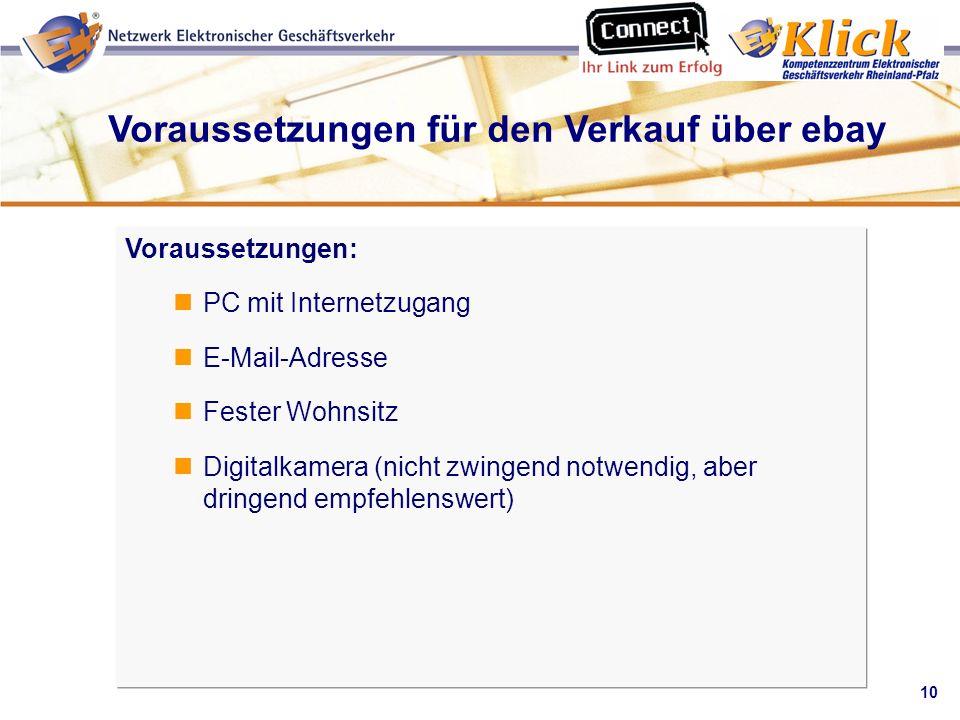 10 Verkaufen über eBay Voraussetzungen für den Verkauf über ebay Voraussetzungen: PC mit Internetzugang E-Mail-Adresse Fester Wohnsitz Digitalkamera (