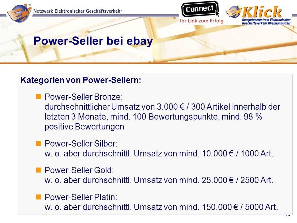 16 Verkaufen über eBay Power-Seller bei ebay Kategorien von Power-Sellern: Power-Seller Bronze: durchschnittlicher Umsatz von 3.000 / 300 Artikel inne