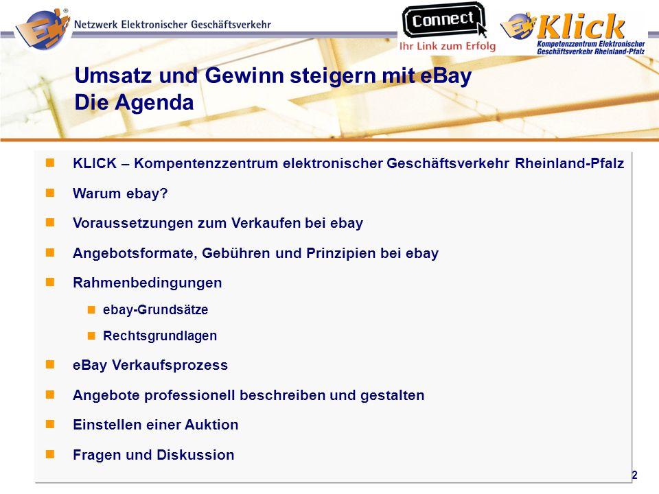 2 Umsatz und Gewinn steigern mit eBay Die Agenda KLICK – Kompentenzzentrum elektronischer Geschäftsverkehr Rheinland-Pfalz Warum ebay? Voraussetzungen