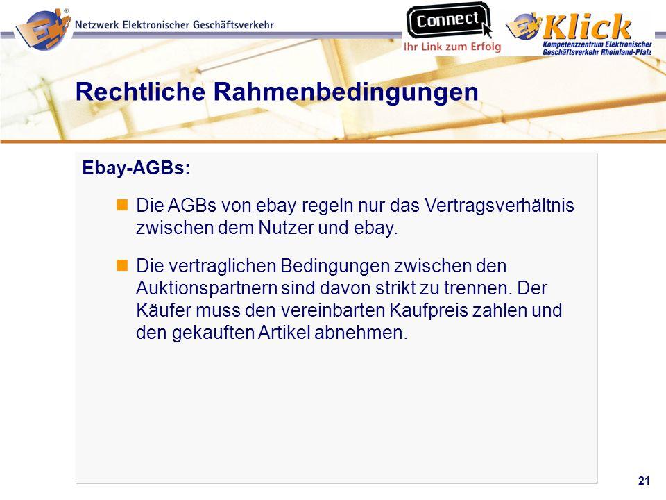 21 Verkaufen über eBay Rechtliche Rahmenbedingungen Ebay-AGBs: Die AGBs von ebay regeln nur das Vertragsverhältnis zwischen dem Nutzer und ebay. Die v
