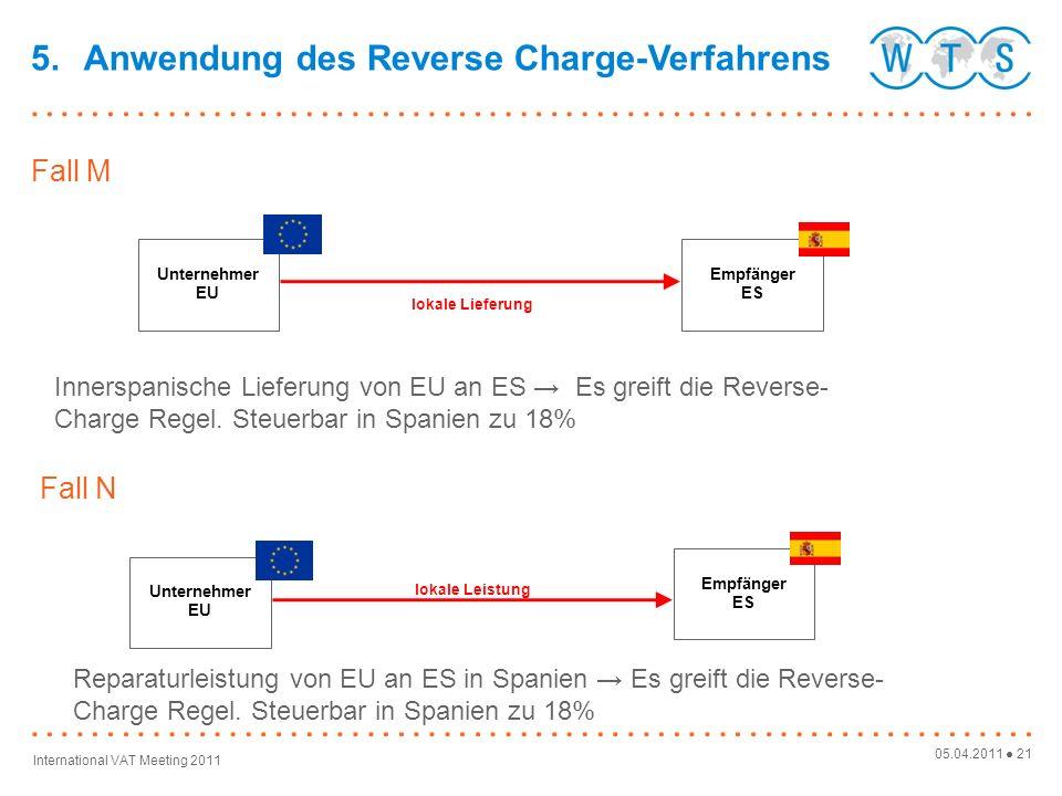 05.04.2011 21 International VAT Meeting 2011 Empfänger ES Unternehmer EU Fall M lokale Lieferung 5.Anwendung des Reverse Charge-Verfahrens Innerspanische Lieferung von EU an ES Es greift die Reverse- Charge Regel.