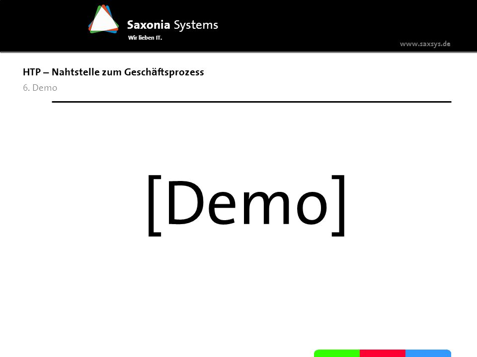 www.saxsys.de Saxonia Systems Wir lieben IT. HTP – Nahtstelle zum Gesch ä ftsprozess 6. Demo [Demo]