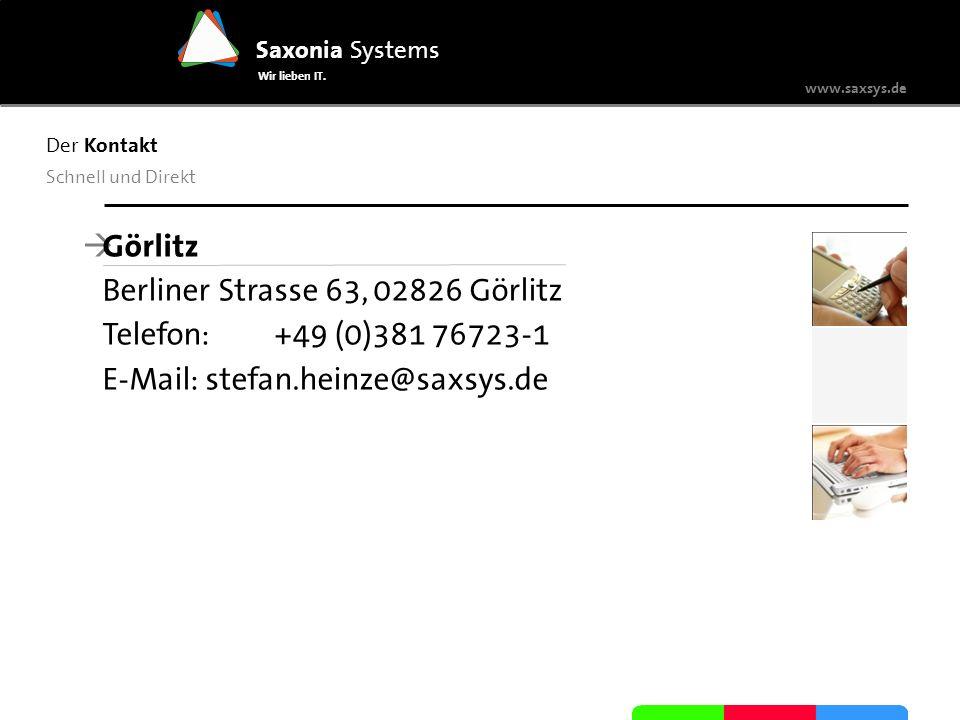 www.saxsys.de Saxonia Systems Wir lieben IT. Der Kontakt Schnell und Direkt Görlitz Berliner Strasse 63, 02826 Görlitz Telefon: +49 (0)381 76723-1 E-M