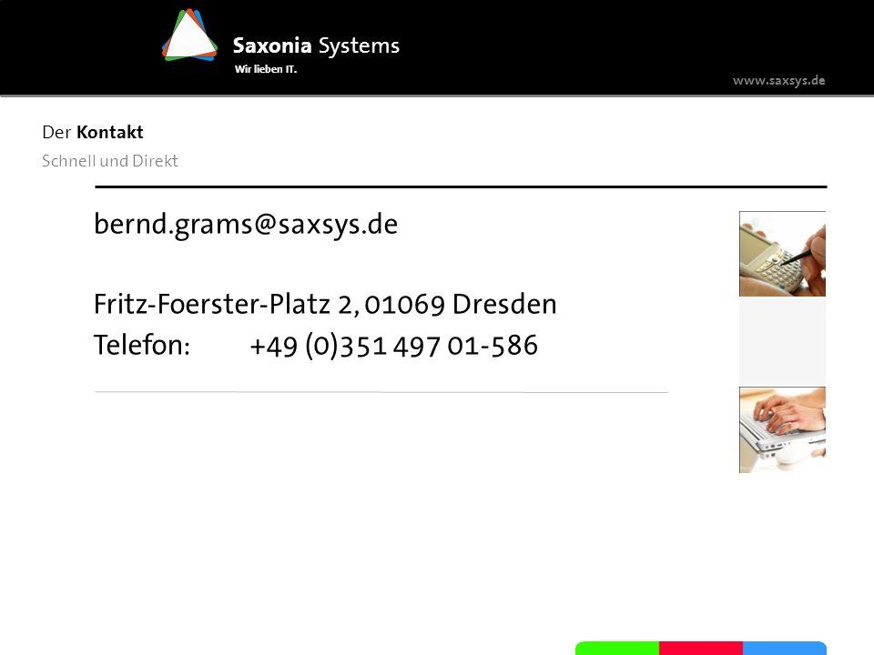 www.saxsys.de Saxonia Systems Wir lieben IT. Der Kontakt Schnell und Direkt bernd.grams@saxsys.de Fritz-Foerster-Platz 2, 01069 Dresden Telefon: +49 (