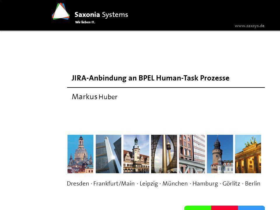 Saxonia Systems Wir lieben IT. www.saxsys.de JIRA-Anbindung an BPEL Human-Task Prozesse Markus Huber Dresden · Frankfurt/Main · Leipzig · München · Ha