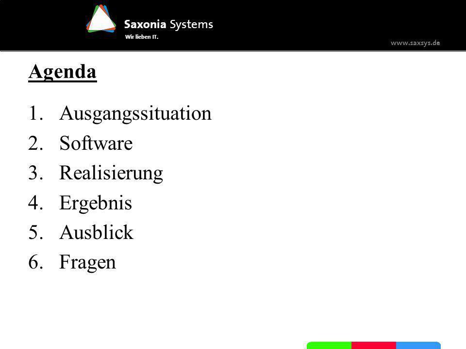 Saxonia Systems Wir lieben IT. www.saxsys.de Agenda 1.Ausgangssituation 2.Software 3.Realisierung 4.Ergebnis 5.Ausblick 6.Fragen