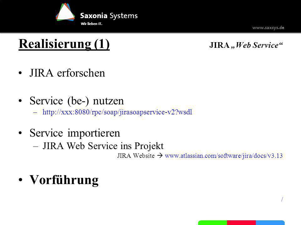 Saxonia Systems Wir lieben IT. www.saxsys.de Realisierung (1) JIRA Web Service JIRA erforschen Service (be-) nutzen –http://xxx:8080/rpc/soap/jirasoap