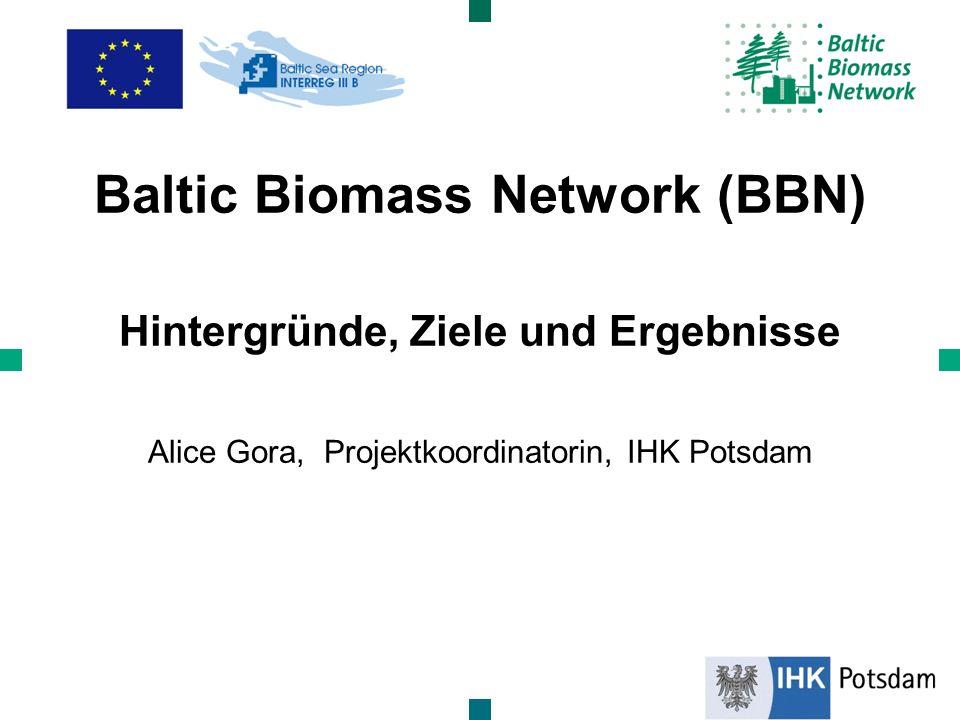 Baltic Biomass Network (BBN) Hintergründe, Ziele und Ergebnisse Alice Gora, Projektkoordinatorin, IHK Potsdam