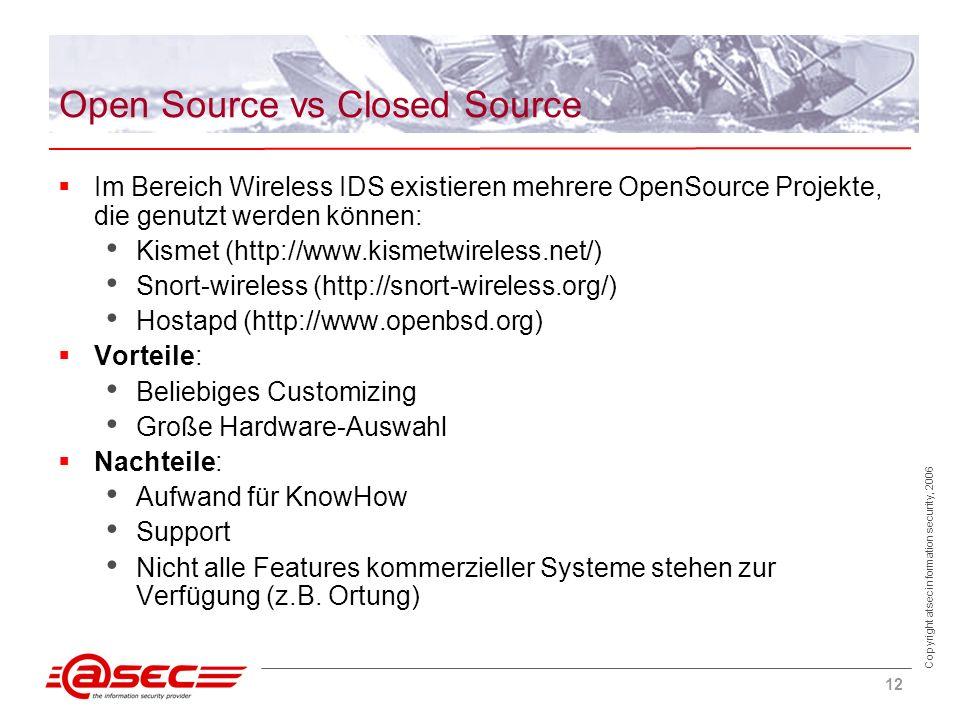 Copyright atsec information security, 2006 12 Open Source vs Closed Source Im Bereich Wireless IDS existieren mehrere OpenSource Projekte, die genutzt werden können: Kismet (http://www.kismetwireless.net/) Snort-wireless (http://snort-wireless.org/) Hostapd (http://www.openbsd.org) Vorteile: Beliebiges Customizing Große Hardware-Auswahl Nachteile: Aufwand für KnowHow Support Nicht alle Features kommerzieller Systeme stehen zur Verfügung (z.B.