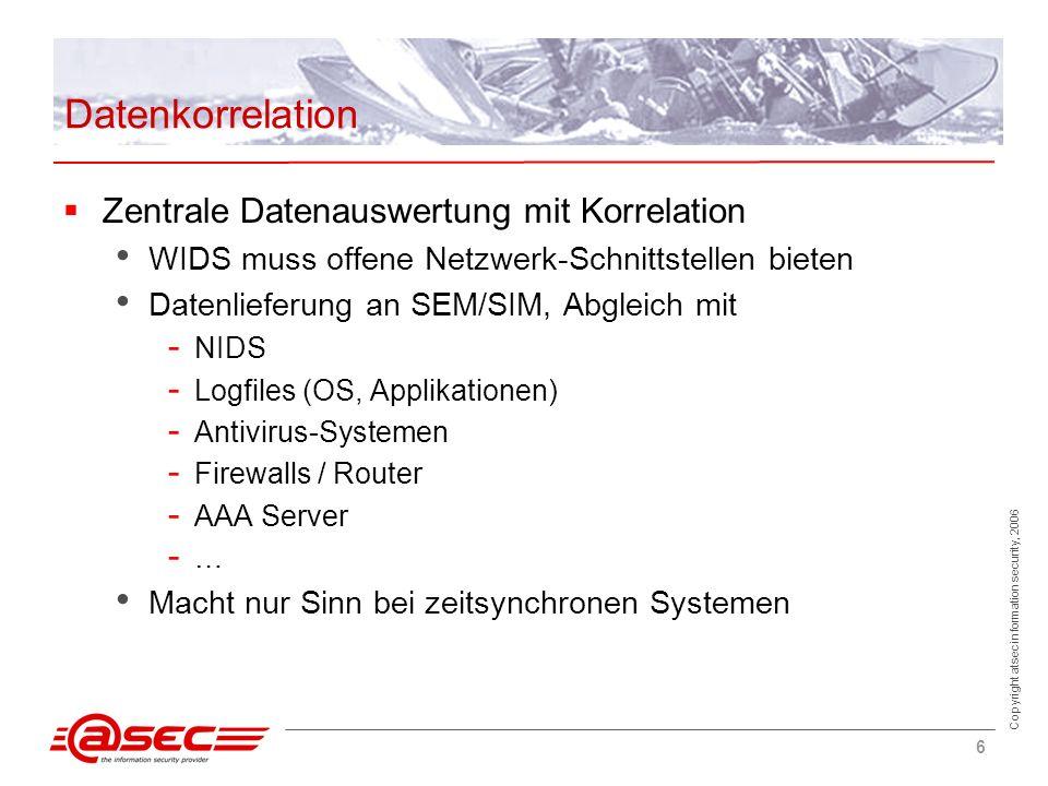 Copyright atsec information security, 2006 6 Datenkorrelation Zentrale Datenauswertung mit Korrelation WIDS muss offene Netzwerk-Schnittstellen bieten Datenlieferung an SEM/SIM, Abgleich mit - NIDS - Logfiles (OS, Applikationen) - Antivirus-Systemen - Firewalls / Router - AAA Server - … Macht nur Sinn bei zeitsynchronen Systemen