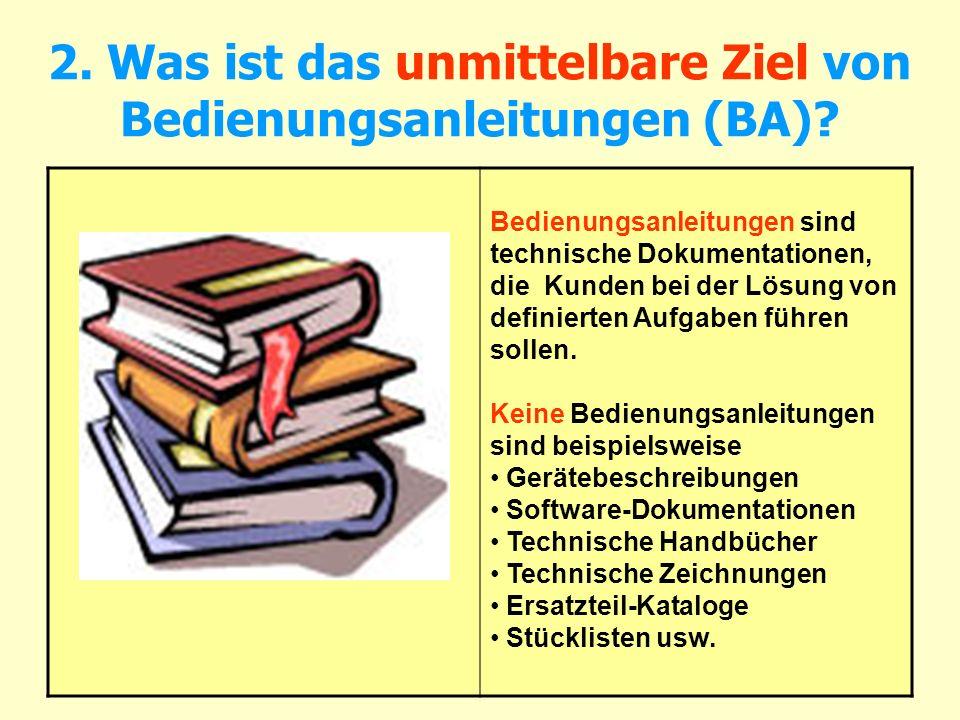 2. Was ist das unmittelbare Ziel von Bedienungsanleitungen (BA)? Bedienungsanleitungen sind technische Dokumentationen, die Kunden bei der Lösung von